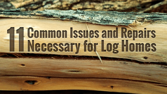 11 Common Issues and Repairs Necessary for Log Homes