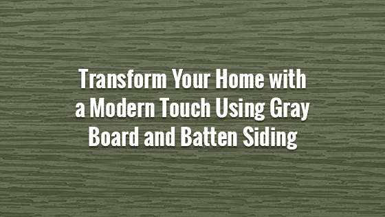 Transform Your Home with a Modern Touch Using Gray Board and Batten Siding