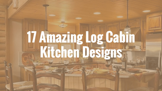 17 Amazing Log Cabin Kitchen Design to Inspire Your Home's Look