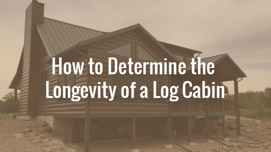 How to Determine the Longevity of a Log Cabin