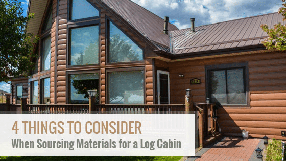 4 Things to Consider When Sourcing Materials for a Log Cabin