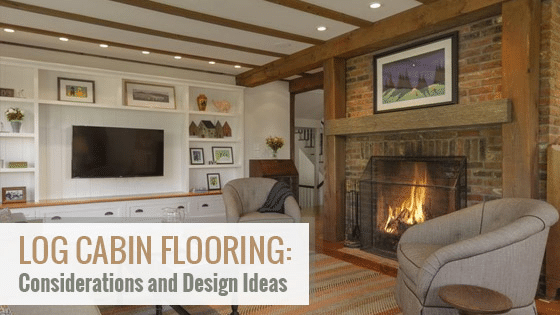 Log Cabin Flooring: Considerations and Design Ideas