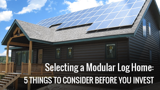 Selecting a Modular Log Home: 5 Things to Consider Before You Invest