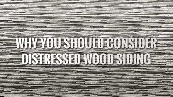 Why You Should Consider Distressed Wood Siding