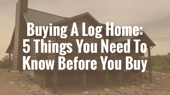 Buying A Log Home: 5 Things You Need To Know Before You Buy
