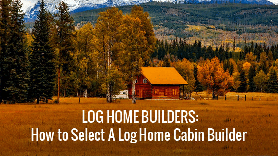 Log Home Builders: How to Select A Log Home Cabin Builder