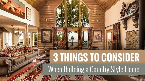 3 Things to Consider When Building a Country Style Home