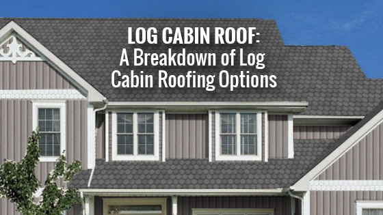 Log Cabin Roof: A Breakdown of Log Cabin Roofing Options