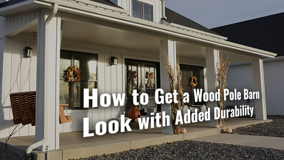 How to Get a Wood Pole Barn Look with Added Durability
